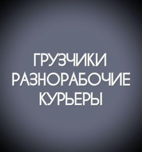 ГРУЗЧИКИ \ РАЗНОРАБОЧИЕ